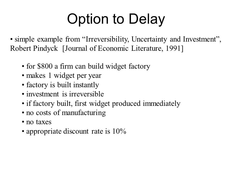 Option to Delay simple example from Irreversibility, Uncertainty and Investment , Robert Pindyck [Journal of Economic Literature, 1991]