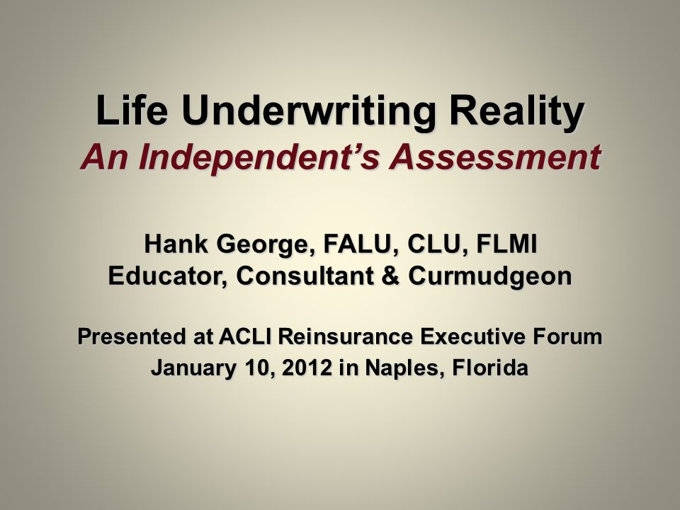 Life Underwriting Reality An Independent's Assessment Hank George, FALU, CLU, FLMI Educator, Consultant & Curmudgeon Presented at ACLI Reinsurance Executive Forum January 10, 2012 in Naples, Florida