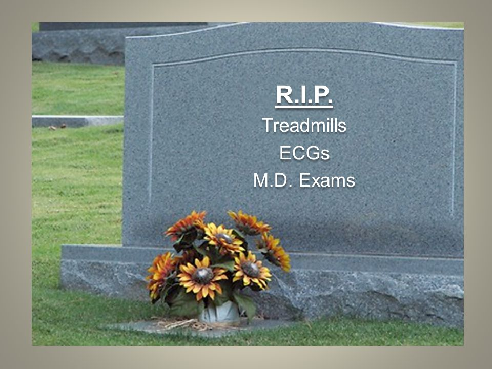 R.I.P. Treadmills ECGs M.D. Exams