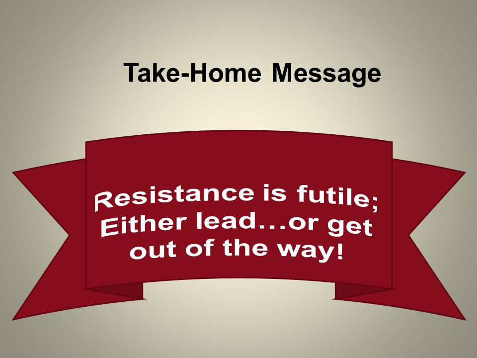 Resistance is futile; Either lead…or get out of the way!