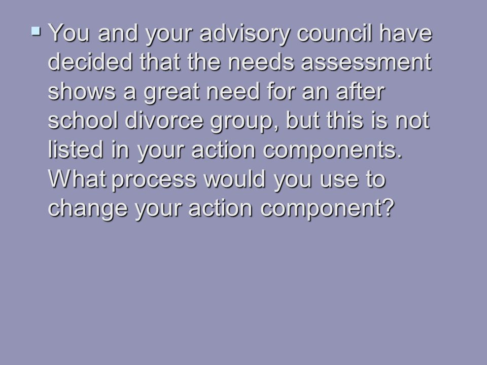 You and your advisory council have decided that the needs assessment shows a great need for an after school divorce group, but this is not listed in your action components.
