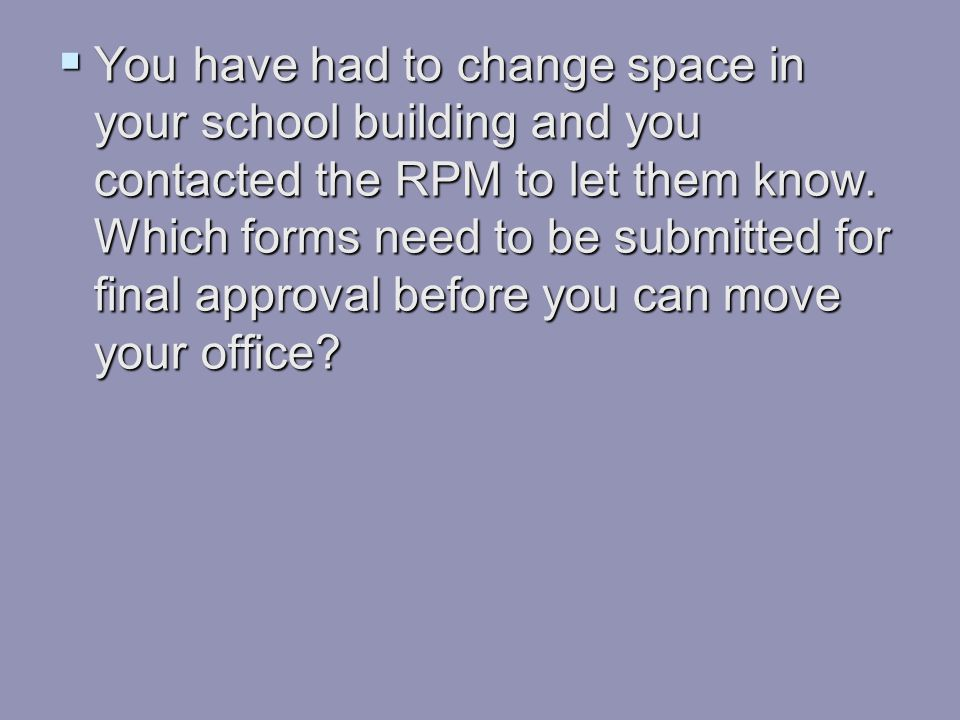 You have had to change space in your school building and you contacted the RPM to let them know.