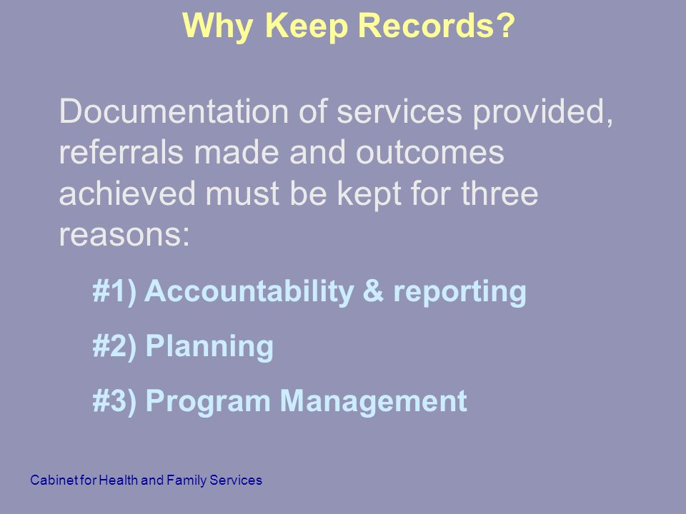 Why Keep Records Documentation of services provided, referrals made and outcomes achieved must be kept for three reasons:
