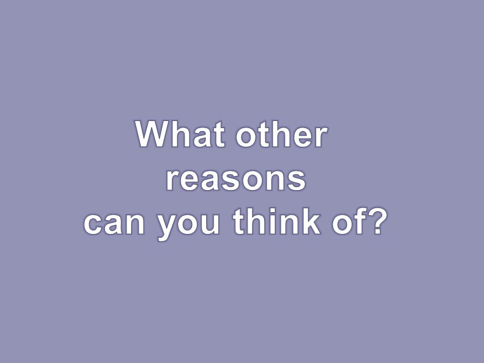 What other reasons can you think of