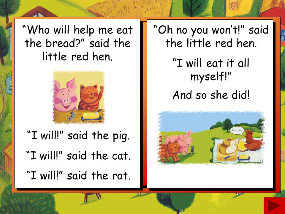 Who will help me eat the bread said the little red hen.