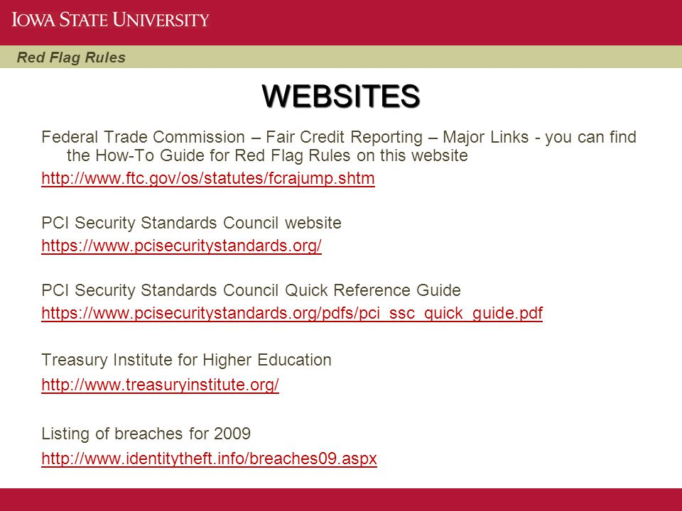 WEBSITES Federal Trade Commission – Fair Credit Reporting – Major Links - you can find the How-To Guide for Red Flag Rules on this website.