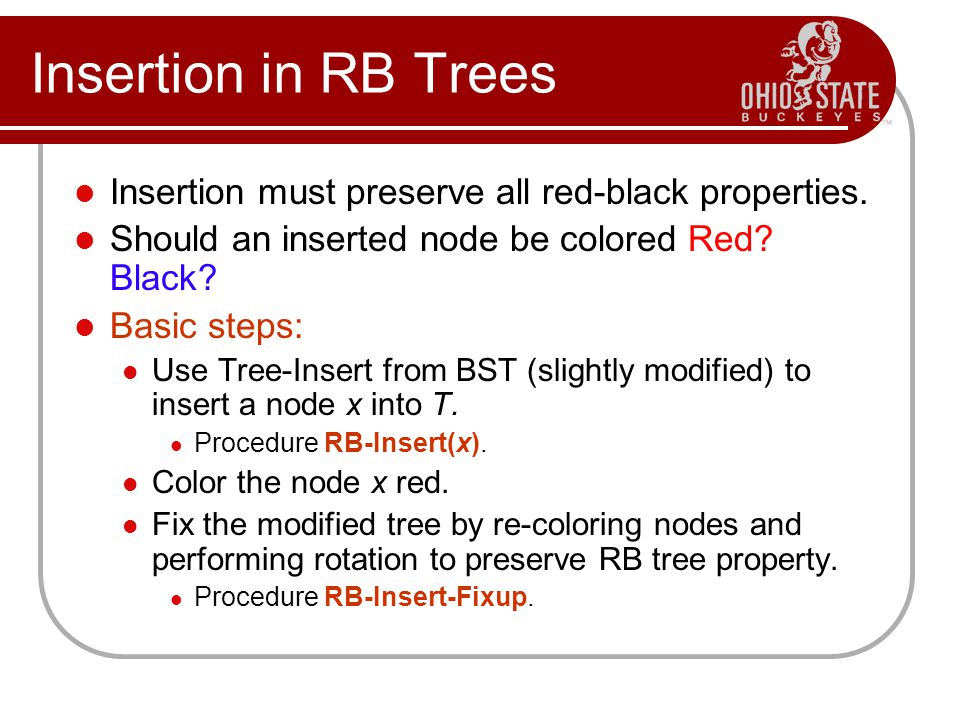 Insertion in RB Trees Insertion must preserve all red-black properties. Should an inserted node be colored Red Black