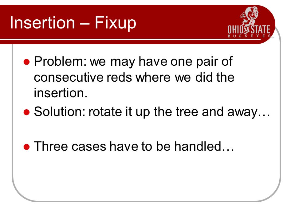 Insertion – Fixup Problem: we may have one pair of consecutive reds where we did the insertion. Solution: rotate it up the tree and away…