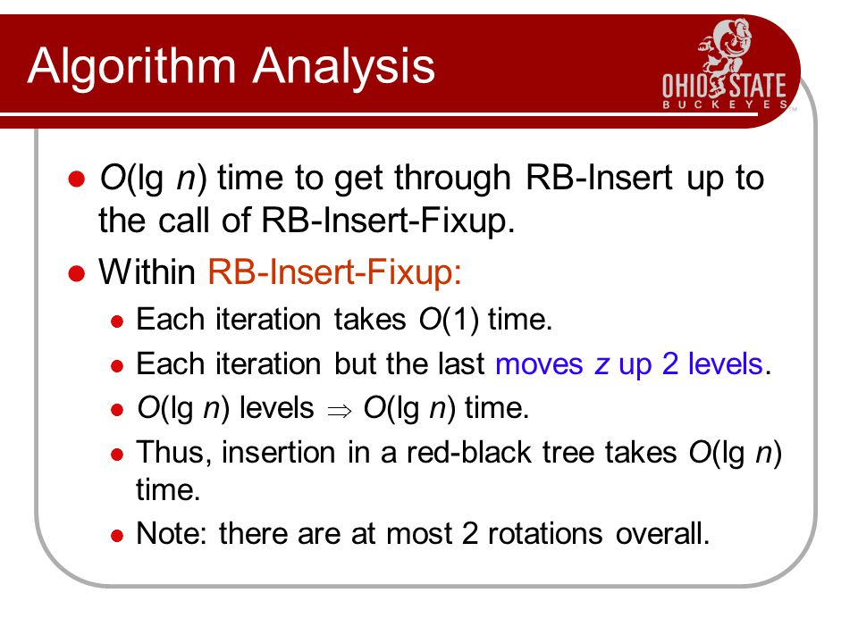 Algorithm Analysis O(lg n) time to get through RB-Insert up to the call of RB-Insert-Fixup. Within RB-Insert-Fixup: