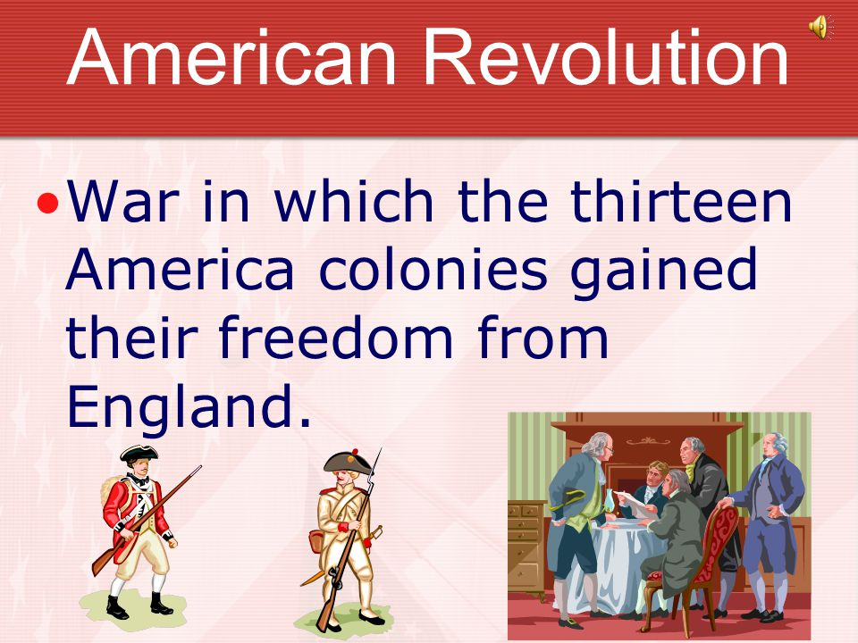 American Revolution War in which the thirteen America colonies gained their freedom from England.