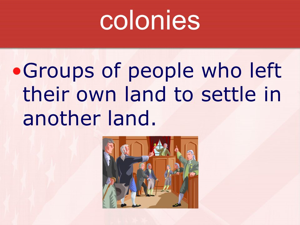 colonies Groups of people who left their own land to settle in another land.