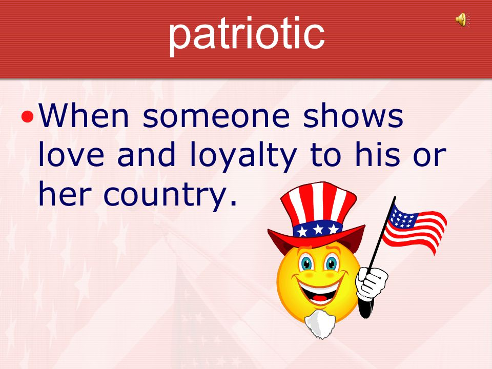patriotic When someone shows love and loyalty to his or her country.