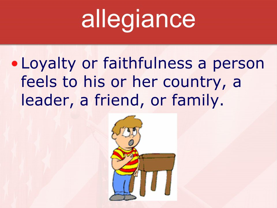 allegiance Loyalty or faithfulness a person feels to his or her country, a leader, a friend, or family.