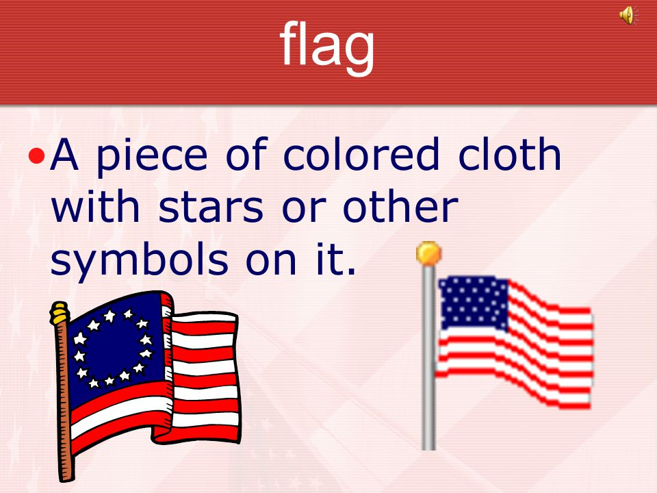 flag A piece of colored cloth with stars or other symbols on it.