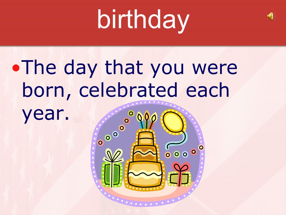 birthday The day that you were born, celebrated each year.