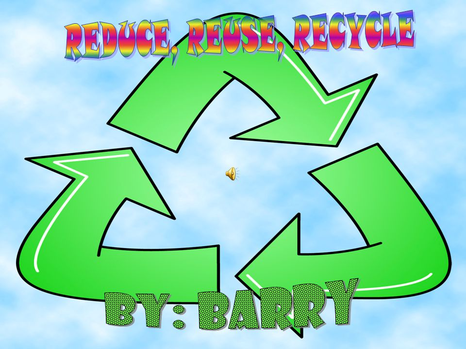 REDUCE, REUSE, RECYCLE By: Barry