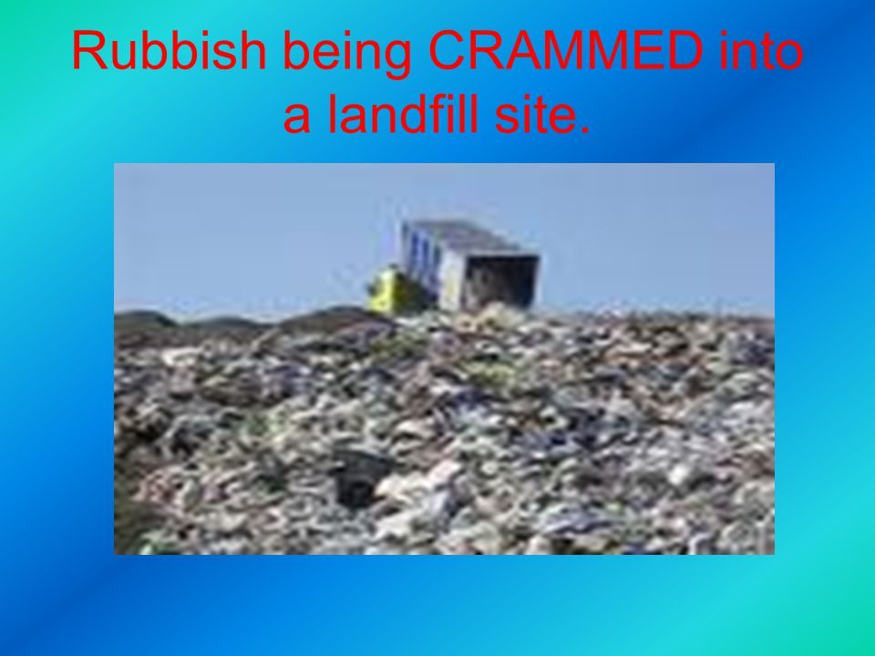Rubbish being CRAMMED into a landfill site.