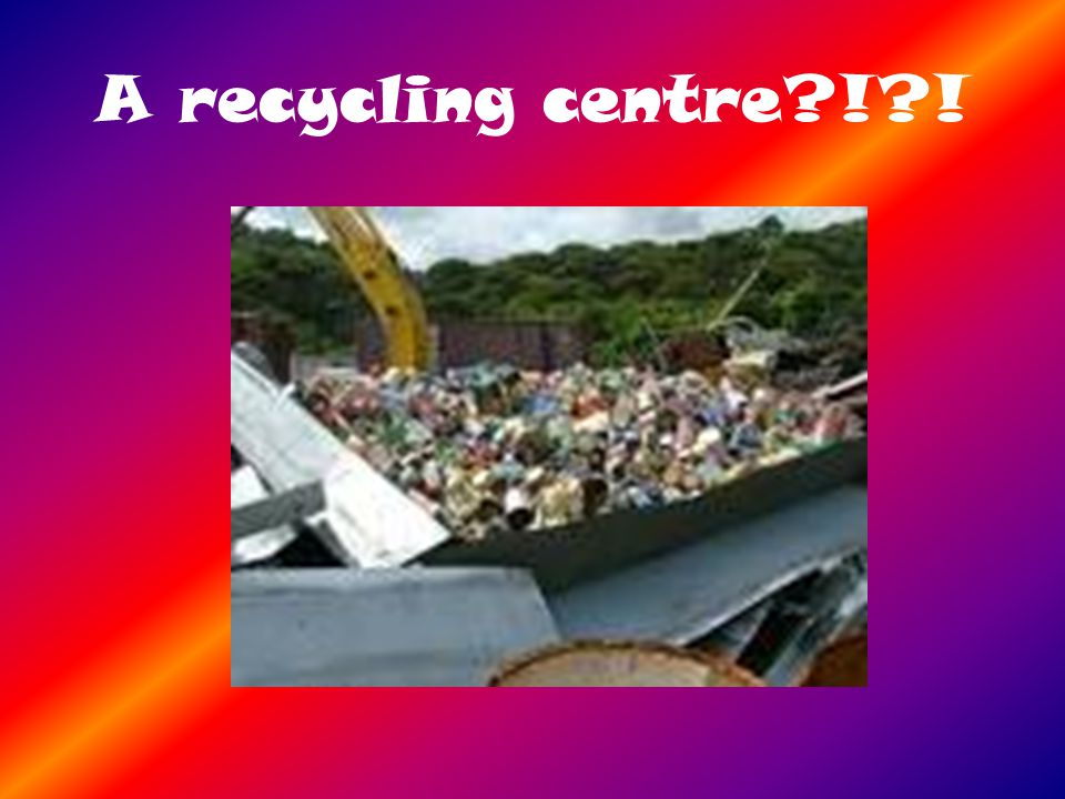 A recycling centre ! !