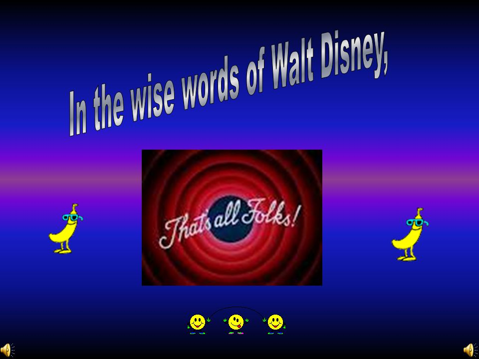 In the wise words of Walt Disney,