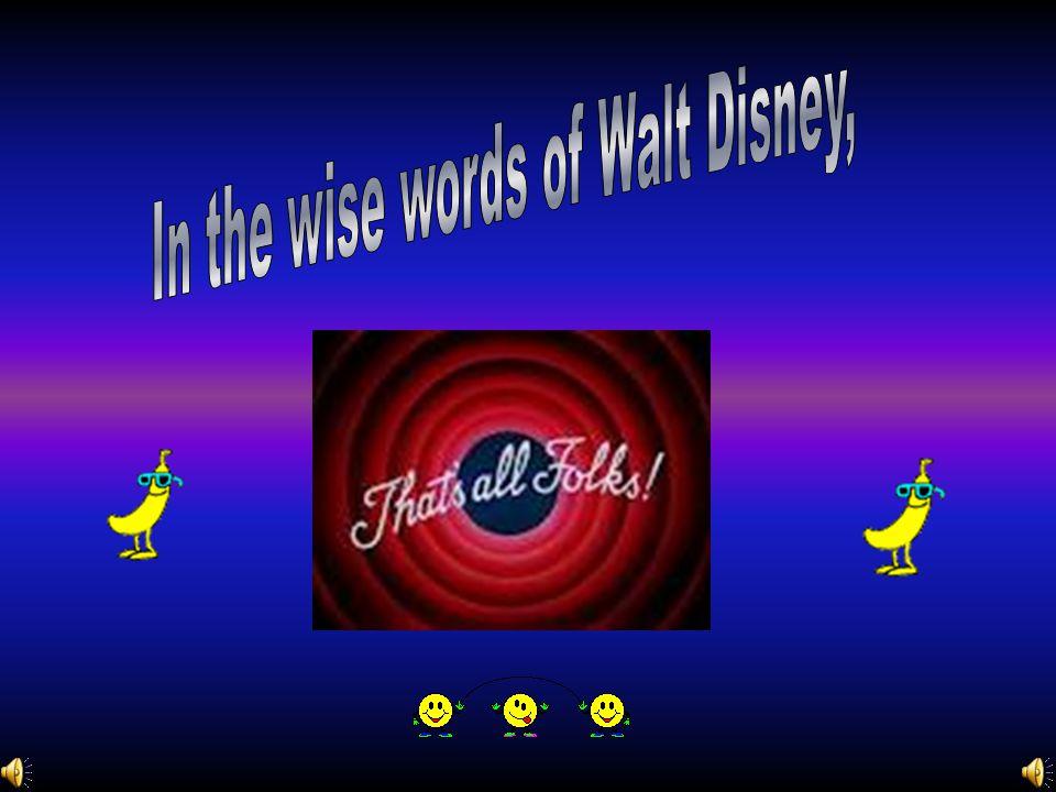 In the wise words of Walt Disney,