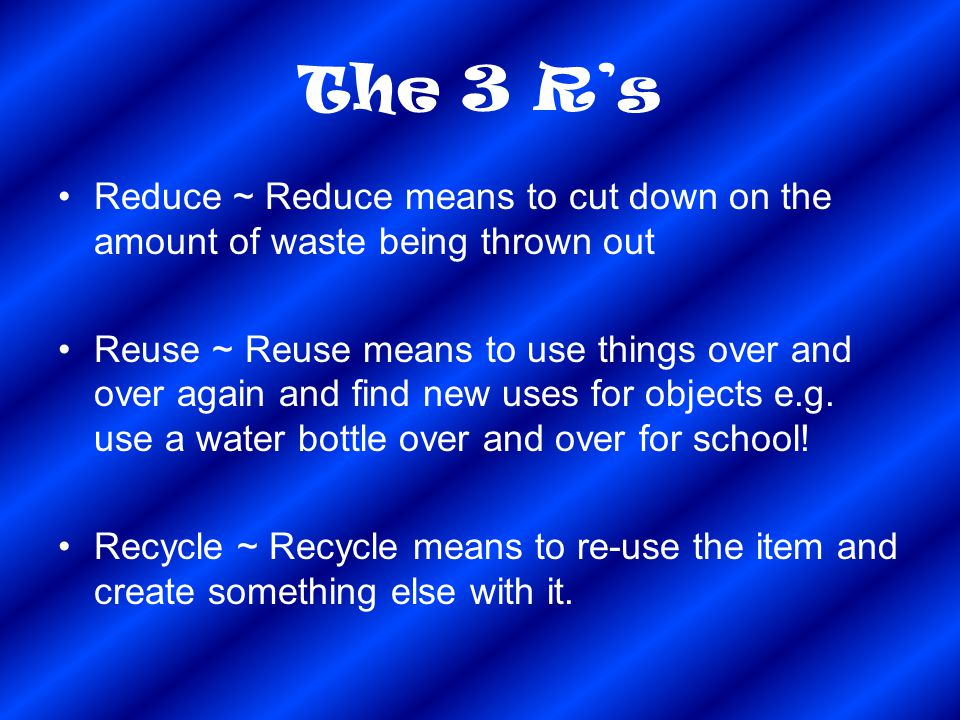 The 3 R's Reduce ~ Reduce means to cut down on the amount of waste being thrown out.
