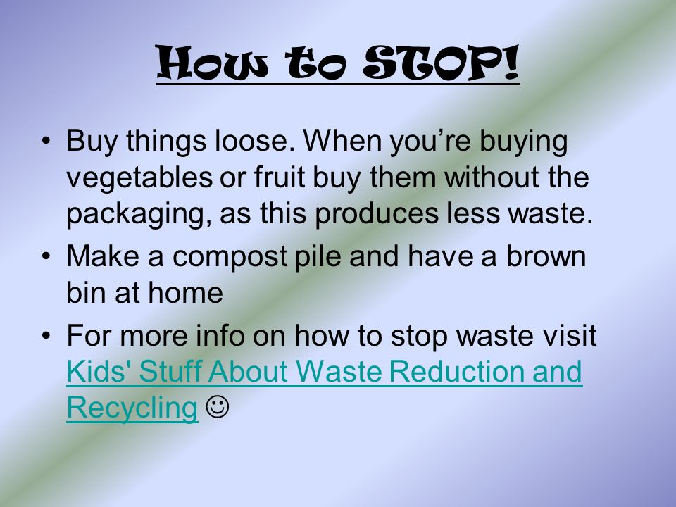 How to STOP! Buy things loose. When you're buying vegetables or fruit buy them without the packaging, as this produces less waste.