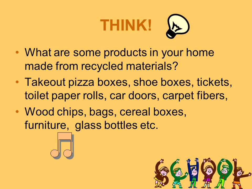THINK! What are some products in your home made from recycled materials
