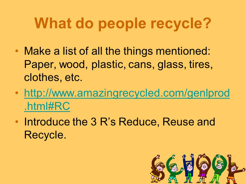 What do people recycle Make a list of all the things mentioned: Paper, wood, plastic, cans, glass, tires, clothes, etc.