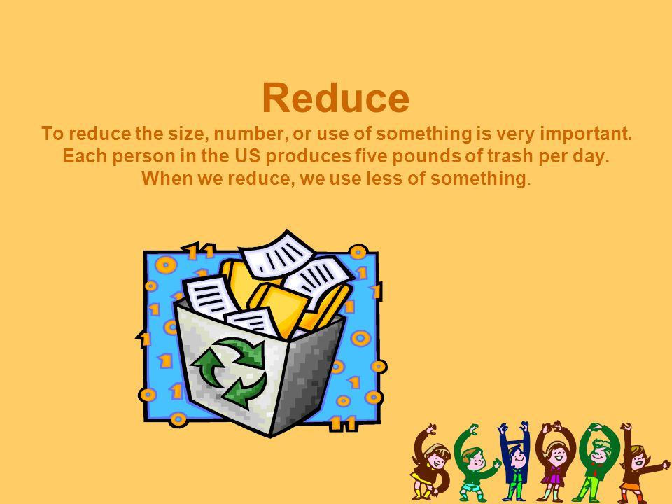 Reduce To reduce the size, number, or use of something is very important.