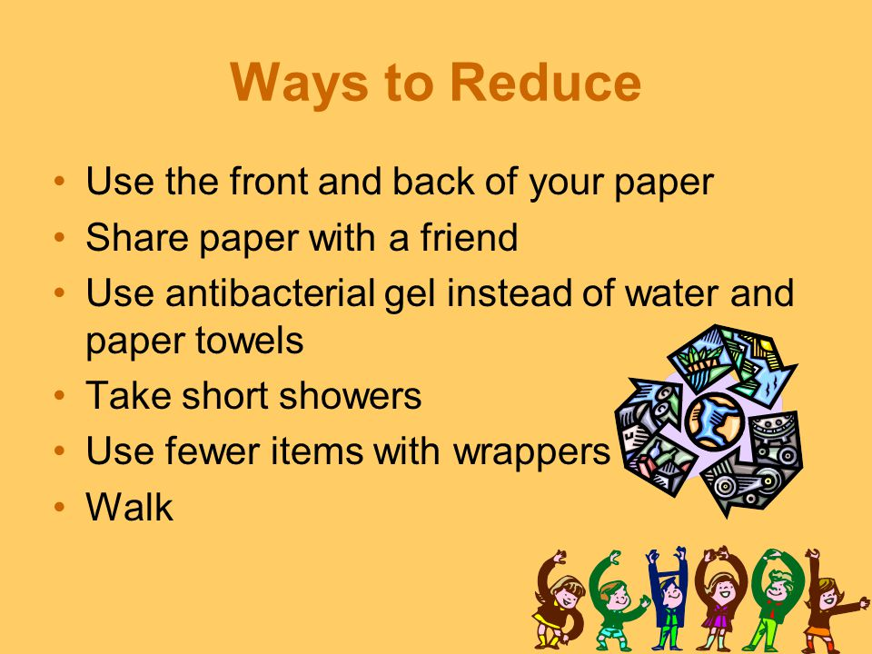 Ways to Reduce Use the front and back of your paper