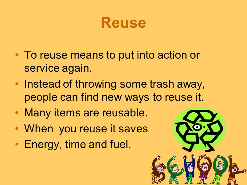 Reuse To reuse means to put into action or service again.