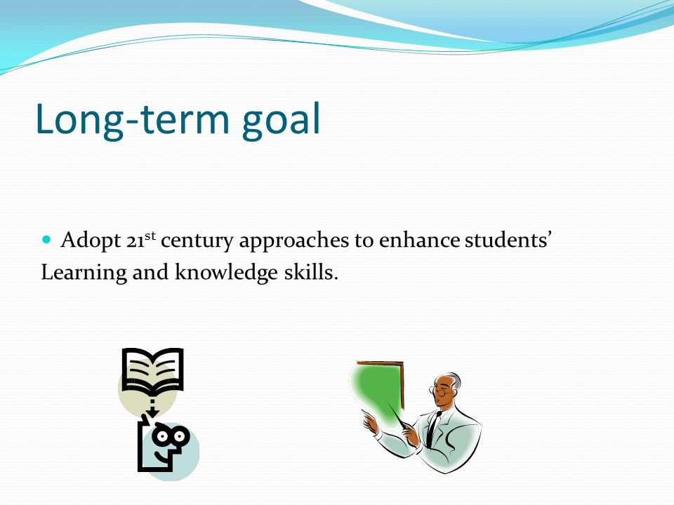 Long-term goal Adopt 21st century approaches to enhance students'