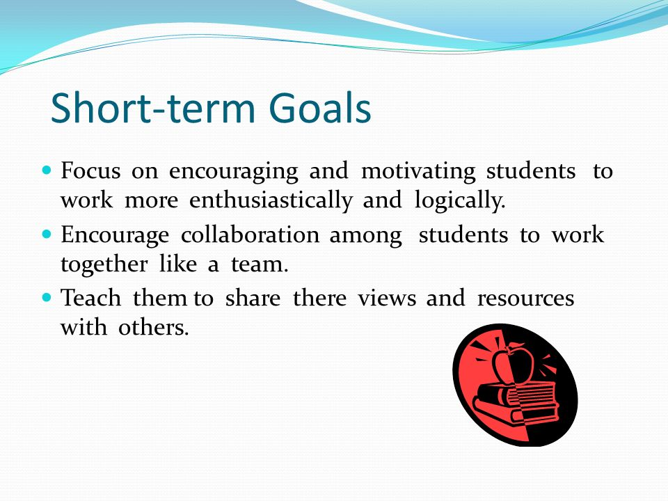 Short-term Goals Focus on encouraging and motivating students to work more enthusiastically and logically.