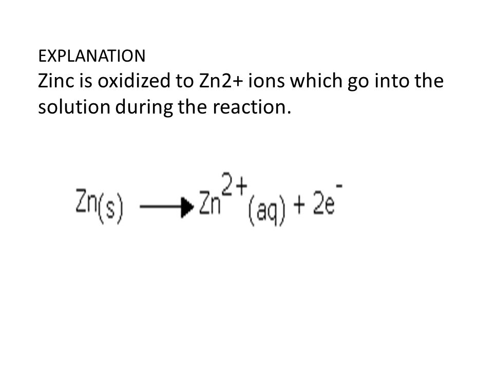 EXPLANATION Zinc is oxidized to Zn2+ ions which go into the solution during the reaction.
