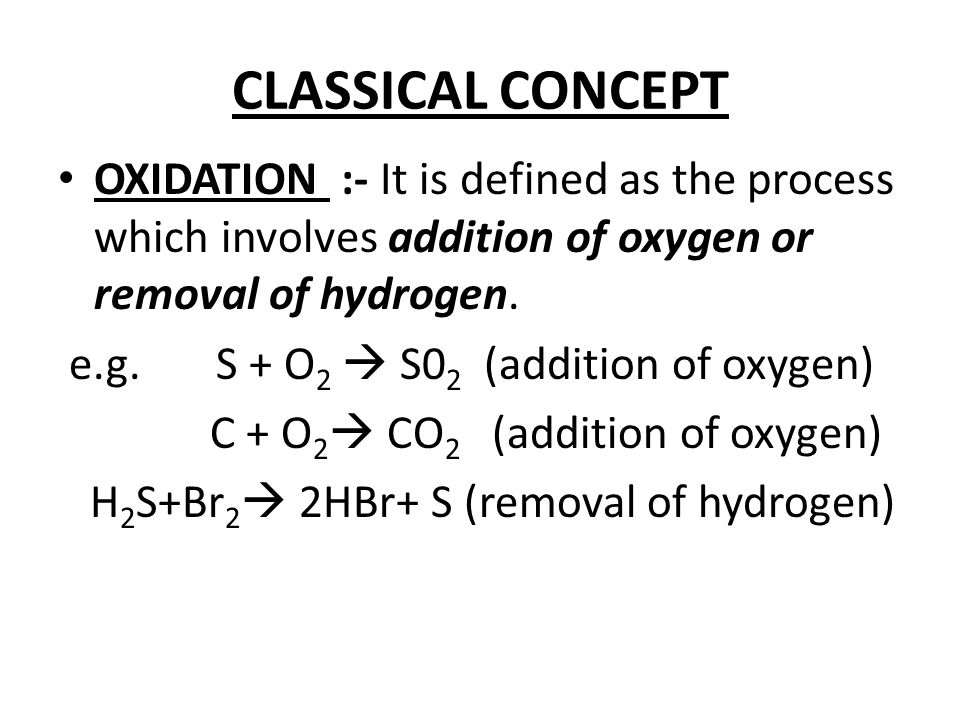 CLASSICAL CONCEPT OXIDATION :- It is defined as the process which involves addition of oxygen or removal of hydrogen.