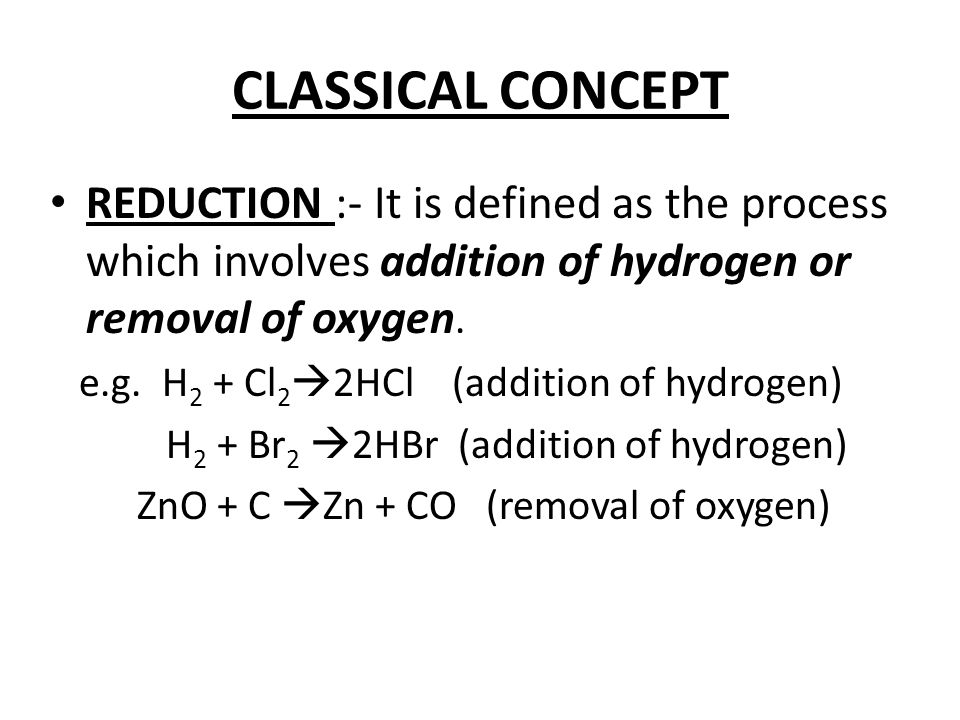 CLASSICAL CONCEPT REDUCTION :- It is defined as the process which involves addition of hydrogen or removal of oxygen.