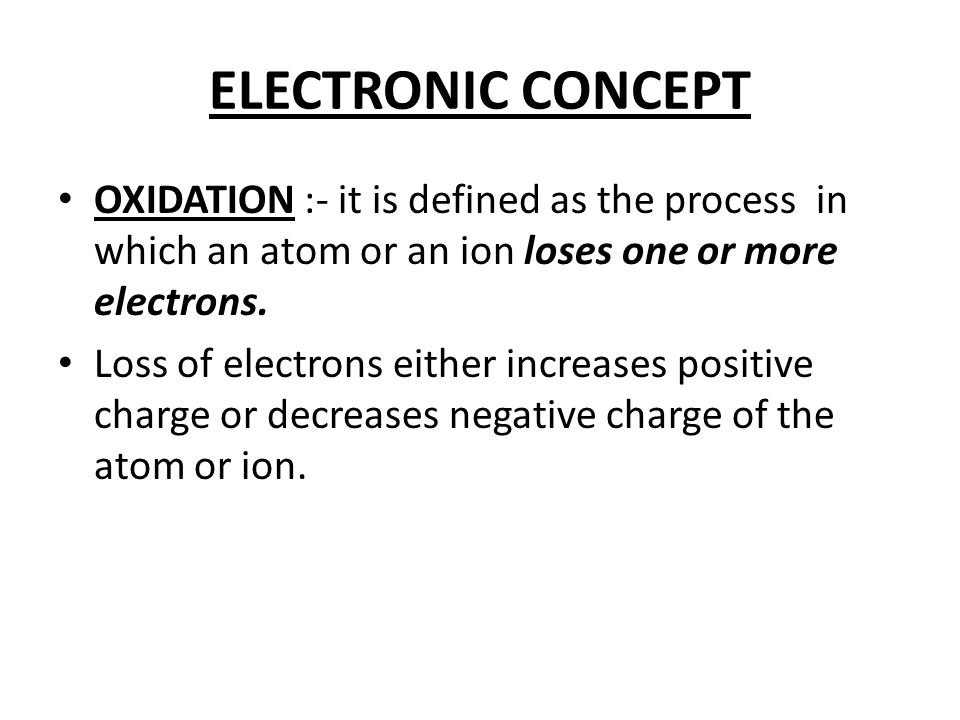 ELECTRONIC CONCEPT OXIDATION :- it is defined as the process in which an atom or an ion loses one or more electrons.