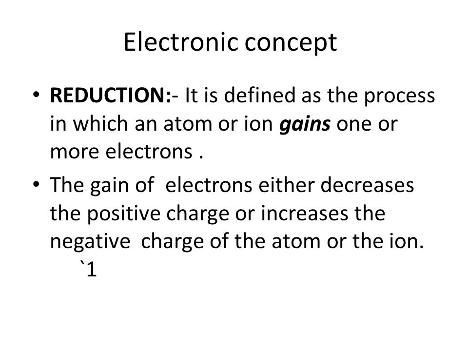 Electronic concept REDUCTION:- It is defined as the process in which an atom or ion gains one or more electrons .