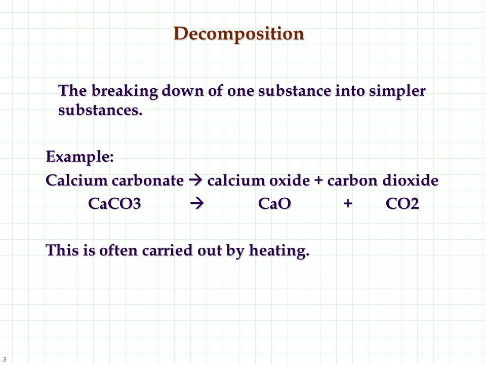 Decomposition The breaking down of one substance into simpler substances. Example: Calcium carbonate  calcium oxide + carbon dioxide.