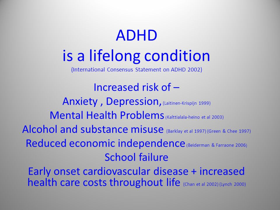 ADHD is a lifelong condition (International Consensus Statement on ADHD 2002)