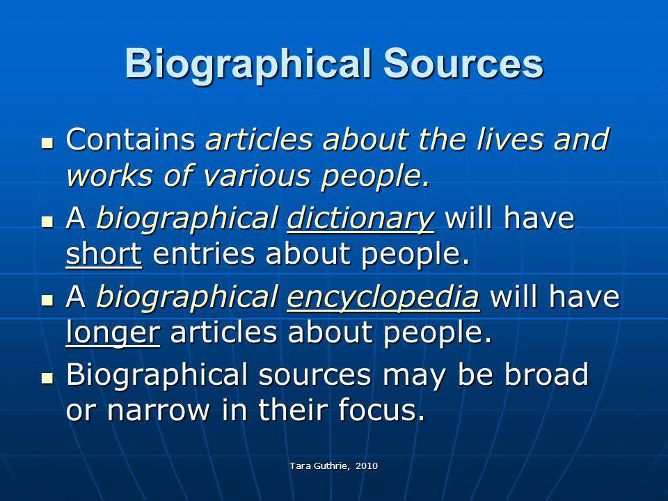 Biographical Sources Contains articles about the lives and works of various people. A biographical dictionary will have short entries about people.