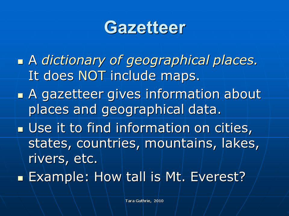 Gazetteer A dictionary of geographical places. It does NOT include maps. A gazetteer gives information about places and geographical data.