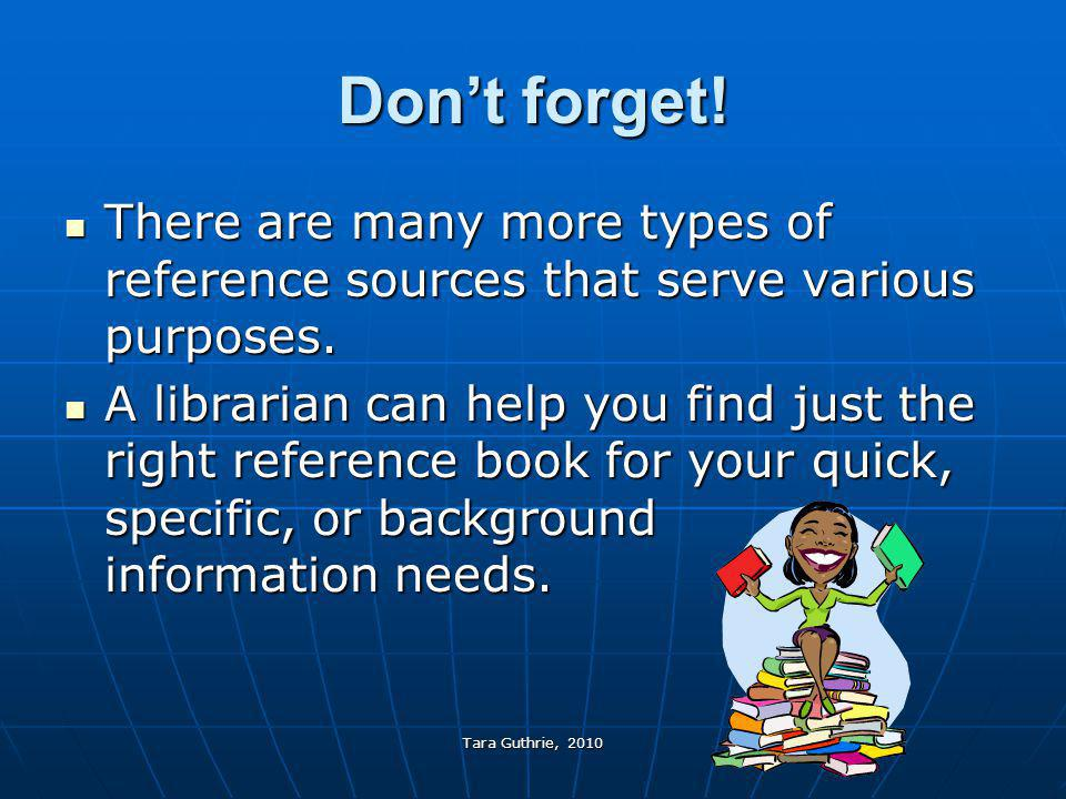 Don't forget! There are many more types of reference sources that serve various purposes.