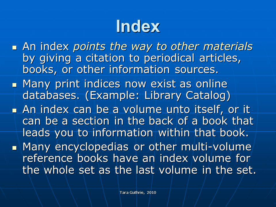 Index An index points the way to other materials by giving a citation to periodical articles, books, or other information sources.