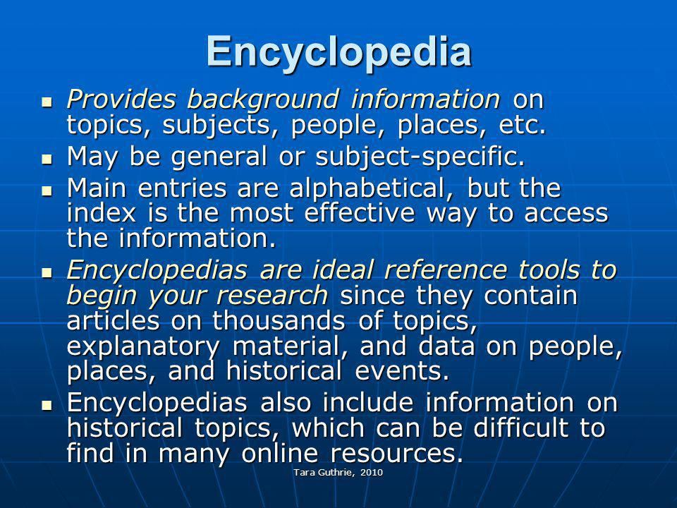 Encyclopedia Provides background information on topics, subjects, people, places, etc. May be general or subject-specific.