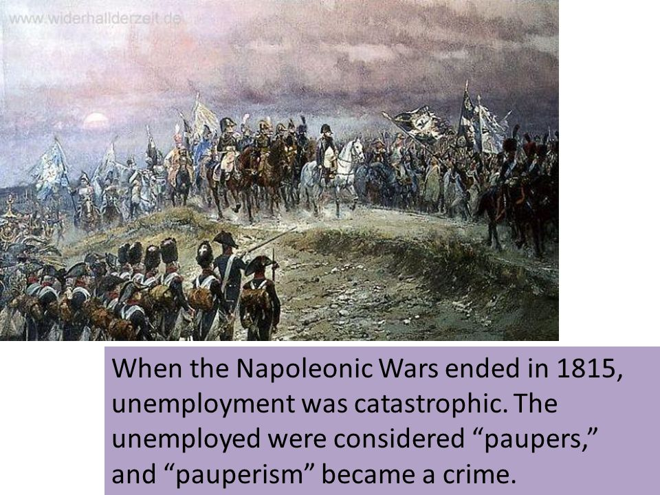 When the Napoleonic Wars ended in 1815, unemployment was catastrophic