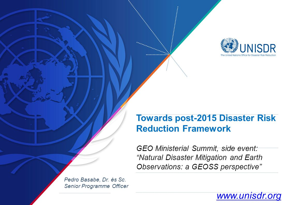 Towards post-2015 Disaster Risk Reduction Framework GEO Ministerial Summit, side event: Natural Disaster Mitigation and Earth Observations: a GEOSS perspective