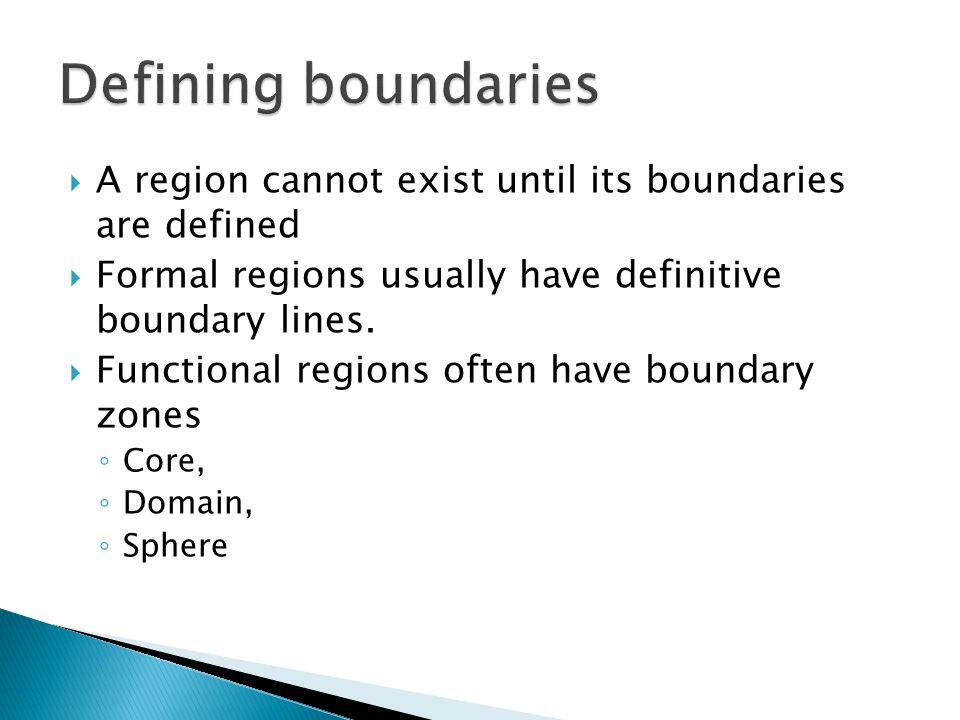 Defining boundaries A region cannot exist until its boundaries are defined. Formal regions usually have definitive boundary lines.