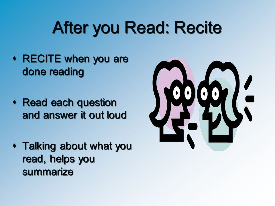 After you Read: Recite RECITE when you are done reading