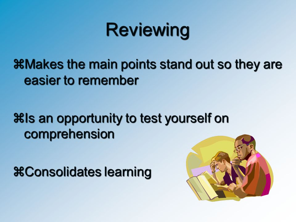 Reviewing Makes the main points stand out so they are easier to remember. Is an opportunity to test yourself on comprehension.